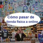 Como pasar de tienda física a online y vender fácil con un Ecommerce