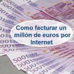Como facturar un millón de euros por Internet desde 0